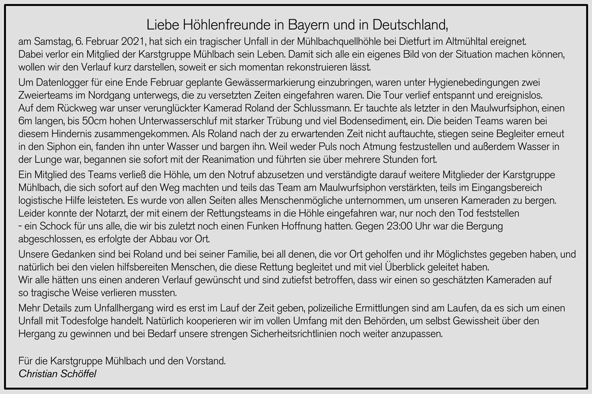 Liebe Höhlenfreunde in Bayern und in Deutschland, am Samstag, 6. Februar 2021, hat sich ein tragischer Unfall in der Mühlbachquellhöhle bei Dietfurt im Altmühltal ereignet. Dabei verlor ein Mitglied der Karstgruppe Mühlbach sein Leben. Damit sich alle ein eigenes Bild von der Situation machen können, wollen wir den Verlauf kurz darstellen, soweit er sich momentan rekonstruieren lässt. Um Datenlogger für eine Ende Februar geplante Gewässermarkierung einzubringen, waren unter Hygienebedingungen zwei Zweierteams im Nordgang unterwegs, die zu versetzten Zeiten eingefahren waren. Die Tour verlief entspannt und ereignislos. Auf dem Rückweg war unser verunglückter Kamerad Roland der Schlussmann. Er tauchte als letzter in den Maulwurfsiphon, einen 6m langen, bis 50cm hohen Unterwasserschluf mit starker Trübung und viel Bodensediment, ein. Die beiden Teams waren bei diesem Hindernis zusammengekommen. Als Roland nach der zu erwartenden Zeit nicht auftauchte, stiegen seine Begleiter erneut in den Siphon ein, fanden ihn unter Wasser und bargen ihn. Weil weder Puls noch Atmung festzustellen und außerdem Wasser in der Lunge war, begannen sie sofort mit der Reanimation und führten sie über mehrere Stunden fort. Ein Mitglied des Teams verließ die Höhle, um den Notruf abzusetzen und verständigte darauf weitere Mitglieder der Karstgruppe Mühlbach, die sich sofort auf den Weg machten und teils das Team am Maulwurfsiphon verstärkten, teils im Eingangsbereich logistische Hilfe leisteten. Es wurde von allen Seiten alles Menschenmögliche unternommen, um unseren Kameraden zu bergen. Leider konnte der Notarzt, der mit einem der Rettungsteams in die Höhle eingefahren war, nur noch den Tod feststellen - ein Schock für uns alle, die wir bis zuletzt noch einen Funken Hoffnung hatten. Gegen 23:00 Uhr war die Bergung abgeschlossen, es erfolgte der Abbau vor Ort. Unsere Gedanken sind bei Roland und bei seiner Familie, bei all denen, die vor Ort geholfen und ihr Möglichstes gegeben haben, und natür